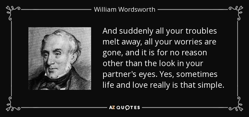And suddenly all your troubles melt away, all your worries are gone, and it is for no reason other than the look in your partner's eyes. Yes, sometimes life and love really is that simple. - William Wordsworth