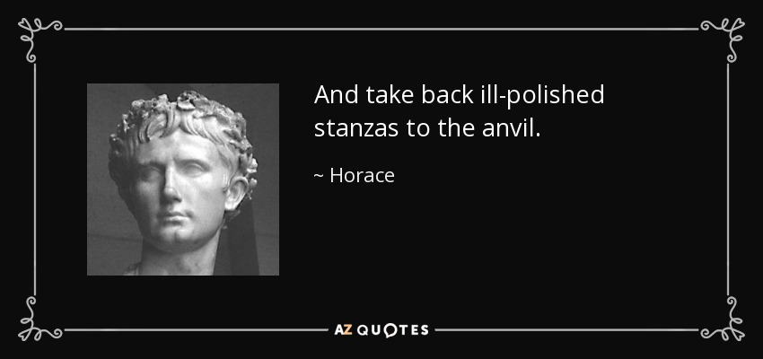 And take back ill-polished stanzas to the anvil. - Horace