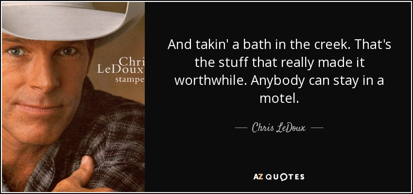 And takin' a bath in the creek. That's the stuff that really made it worthwhile. Anybody can stay in a motel. - Chris LeDoux