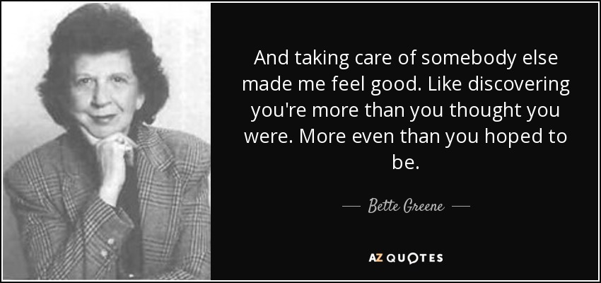 And taking care of somebody else made me feel good. Like discovering you're more than you thought you were. More even than you hoped to be. - Bette Greene