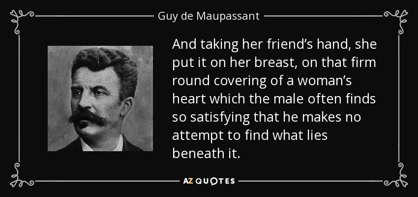 And taking her friend's hand, she put it on her breast, on that firm round covering of a woman's heart which the male often finds so satisfying that he makes no attempt to find what lies beneath it. - Guy de Maupassant