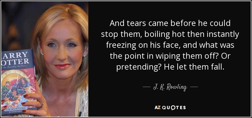 And tears came before he could stop them, boiling hot then instantly freezing on his face, and what was the point in wiping them off? Or pretending? He let them fall. - J. K. Rowling
