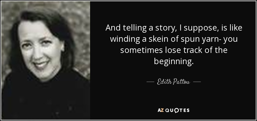 And telling a story, I suppose, is like winding a skein of spun yarn- you sometimes lose track of the beginning. - Edith Pattou