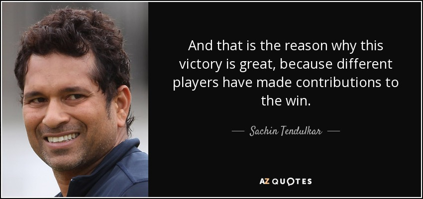 And that is the reason why this victory is great, because different players have made contributions to the win. - Sachin Tendulkar