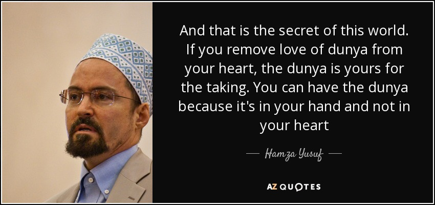And that is the secret of this world. If you remove love of dunya from your heart, the dunya is yours for the taking. You can have the dunya because it's in your hand and not in your heart - Hamza Yusuf