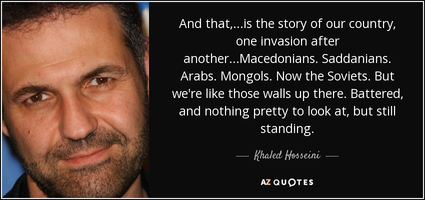 And that, ...is the story of our country, one invasion after another...Macedonians. Saddanians. Arabs. Mongols. Now the Soviets. But we're like those walls up there. Battered, and nothing pretty to look at, but still standing. - Khaled Hosseini