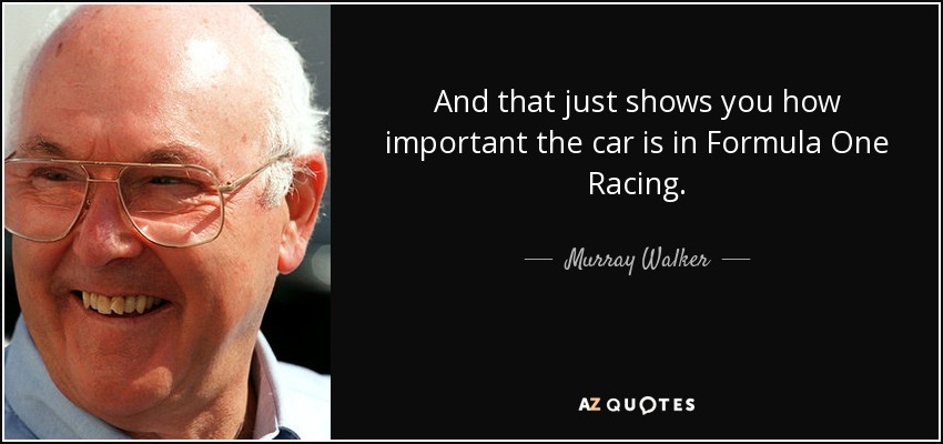 And that just shows you how important the car is in Formula One Racing. - Murray Walker