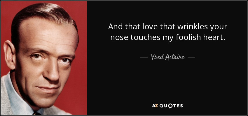 And that love that wrinkles your nose touches my foolish heart. - Fred Astaire