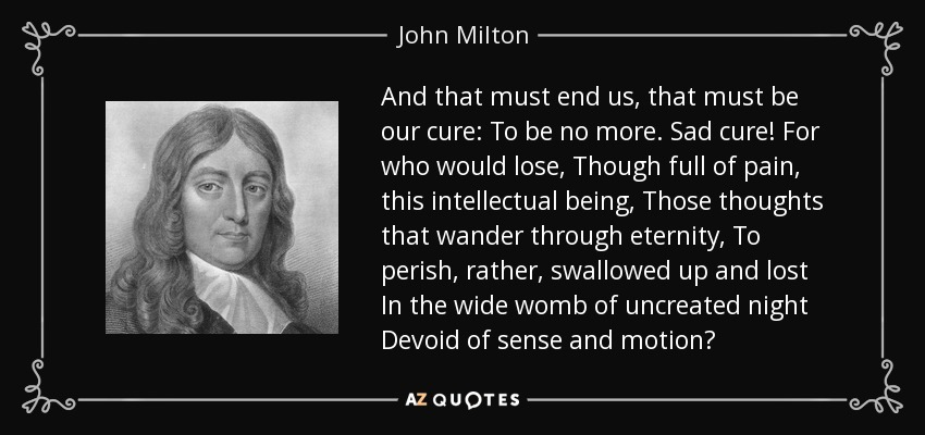 And that must end us, that must be our cure: To be no more. Sad cure! For who would lose, Though full of pain, this intellectual being, Those thoughts that wander through eternity, To perish, rather, swallowed up and lost In the wide womb of uncreated night Devoid of sense and motion? - John Milton