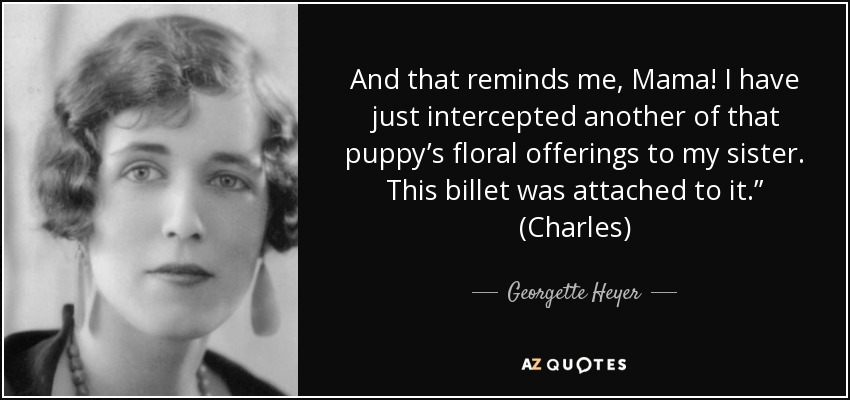 "And that reminds me, Mama! I have just intercepted another of that puppy's floral offerings to my sister. This billet was attached to it."" (Charles) - Georgette Heyer"