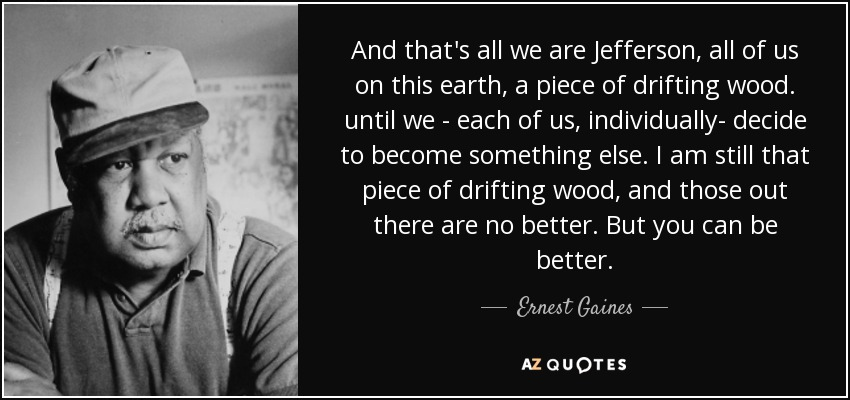 And that's all we are Jefferson, all of us on this earth, a piece of drifting wood. until we - each of us, individually- decide to become something else. I am still that piece of drifting wood, and those out there are no better. But you can be better. - Ernest Gaines