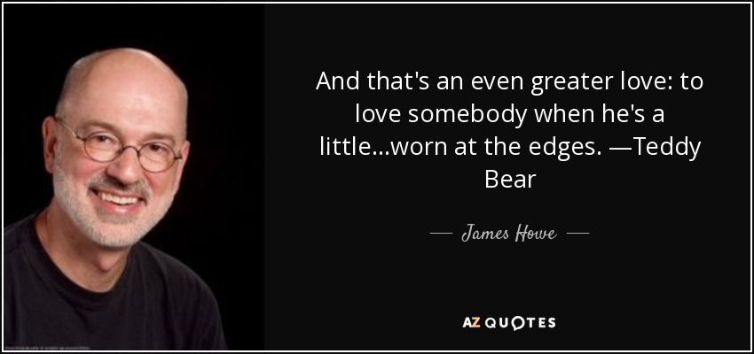 And that's an even greater love: to love somebody when he's a little...worn at the edges. —Teddy Bear - James Howe