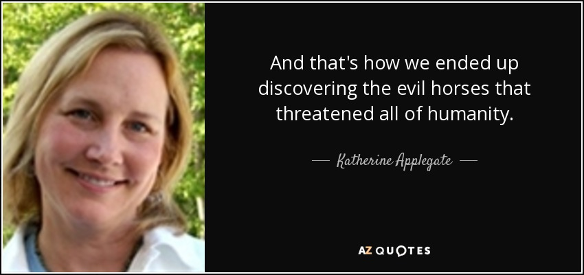 And that's how we ended up discovering the evil horses that threatened all of humanity. - Katherine Applegate