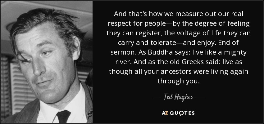 And that's how we measure out our real respect for people—by the degree of feeling they can register, the voltage of life they can carry and tolerate—and enjoy. End of sermon. As Buddha says: live like a mighty river. And as the old Greeks said: live as though all your ancestors were living again through you. - Ted Hughes