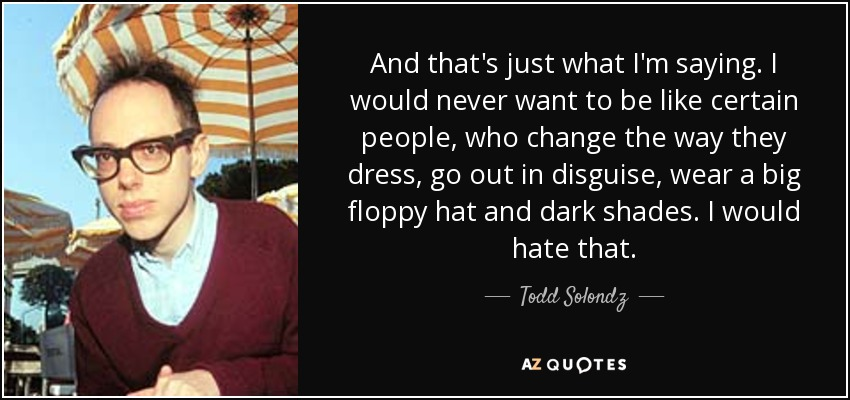 And that's just what I'm saying. I would never want to be like certain people, who change the way they dress, go out in disguise, wear a big floppy hat and dark shades. I would hate that. - Todd Solondz