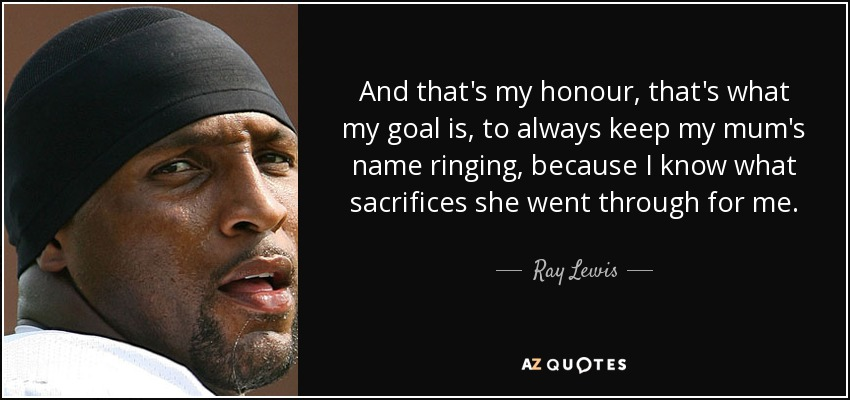 And that's my honour, that's what my goal is, to always keep my mum's name ringing, because I know what sacrifices she went through for me. - Ray Lewis