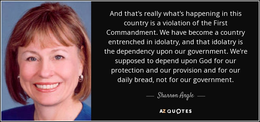 And that's really what's happening in this country is a violation of the First Commandment. We have become a country entrenched in idolatry, and that idolatry is the dependency upon our government. We're supposed to depend upon God for our protection and our provision and for our daily bread, not for our government. - Sharron Angle