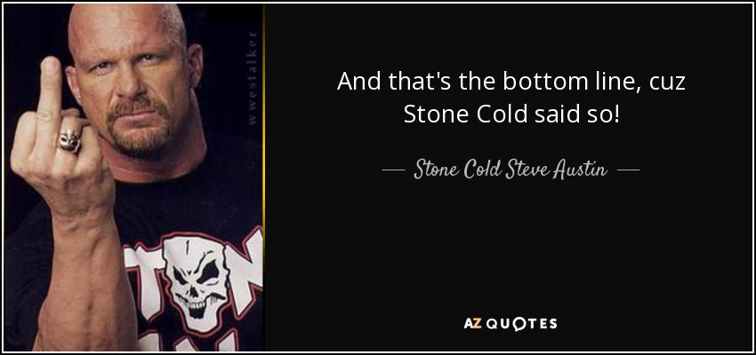And that's the bottom line, cuz Stone Cold said so! - Stone Cold Steve Austin