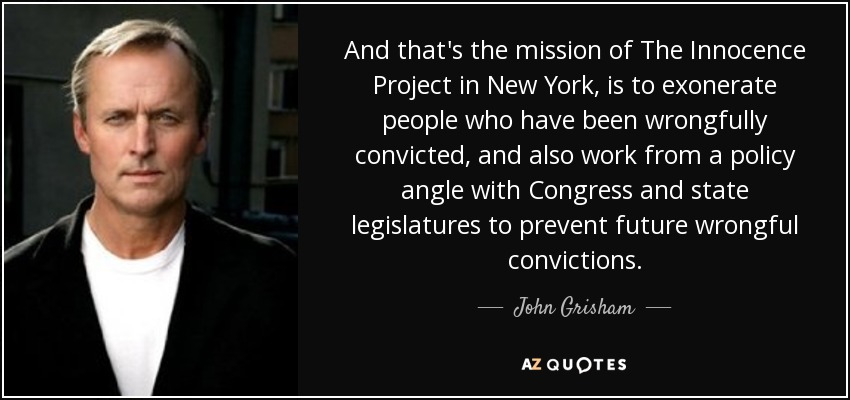 And that's the mission of The Innocence Project in New York, is to exonerate people who have been wrongfully convicted, and also work from a policy angle with Congress and state legislatures to prevent future wrongful convictions. - John Grisham
