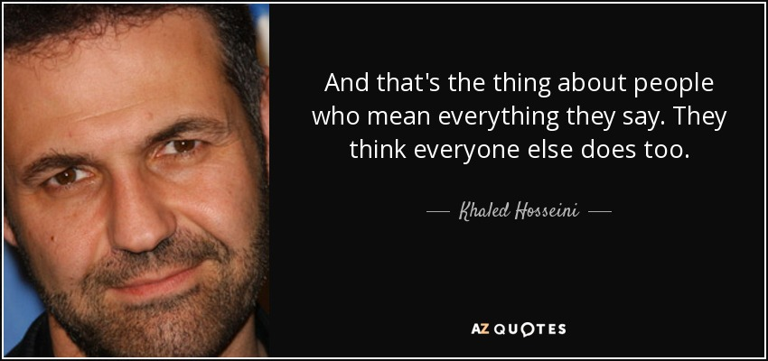 And that's the thing about people who mean everything they say. They think everyone else does too. - Khaled Hosseini