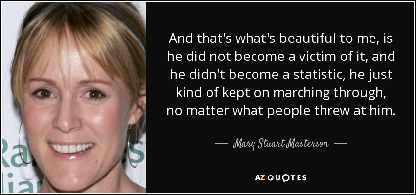 And that's what's beautiful to me, is he did not become a victim of it, and he didn't become a statistic, he just kind of kept on marching through, no matter what people threw at him. - Mary Stuart Masterson