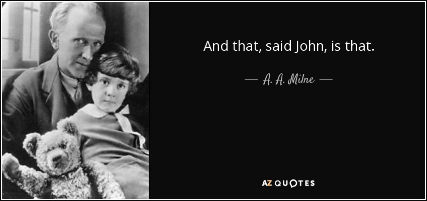 And that, said John, is that. - A. A. Milne