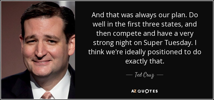 And that was always our plan. Do well in the first three states, and then compete and have a very strong night on Super Tuesday. I think we're ideally positioned to do exactly that. - Ted Cruz