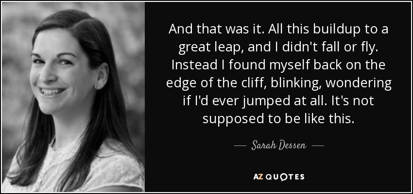 And that was it. All this buildup to a great leap, and I didn't fall or fly. Instead I found myself back on the edge of the cliff, blinking, wondering if I'd ever jumped at all. It's not supposed to be like this. - Sarah Dessen
