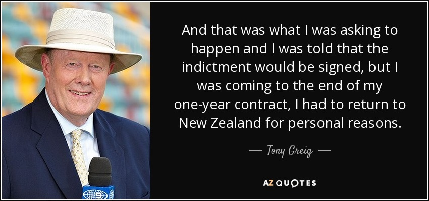 And that was what I was asking to happen and I was told that the indictment would be signed, but I was coming to the end of my one-year contract, I had to return to New Zealand for personal reasons. - Tony Greig