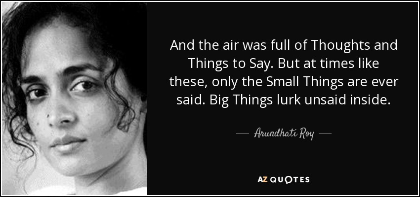 And the air was full of Thoughts and Things to Say. But at times like these, only the Small Things are ever said. Big Things lurk unsaid inside. - Arundhati Roy