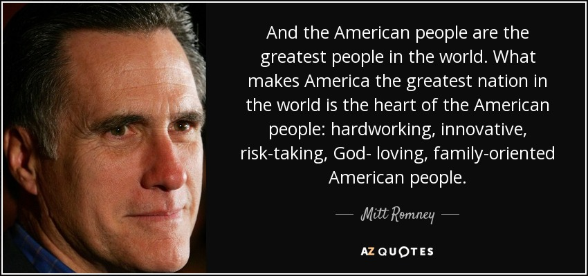 And the American people are the greatest people in the world. What makes America the greatest nation in the world is the heart of the American people: hardworking, innovative, risk-taking, God- loving, family-oriented American people. - Mitt Romney
