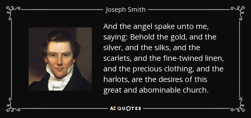 And the angel spake unto me, saying: Behold the gold, and the silver, and the silks, and the scarlets, and the fine-twined linen, and the precious clothing, and the harlots, are the desires of this great and abominable church. - Joseph Smith, Jr.