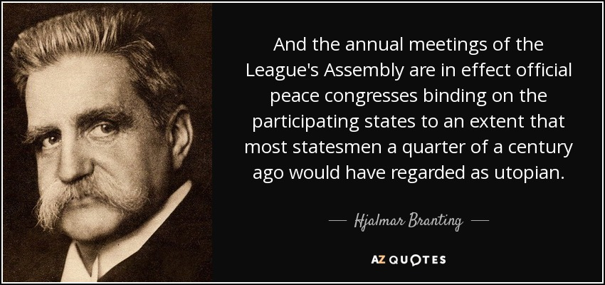And the annual meetings of the League's Assembly are in effect official peace congresses binding on the participating states to an extent that most statesmen a quarter of a century ago would have regarded as utopian. - Hjalmar Branting