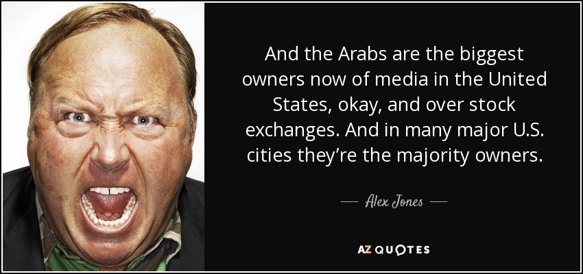 And the Arabs are the biggest owners now of media in the United States, okay, and over stock exchanges. And in many major U.S. cities they're the majority owners. - Alex Jones