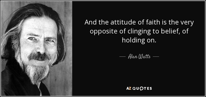 And the attitude of faith is the very opposite of clinging to belief, of holding on. - Alan Watts