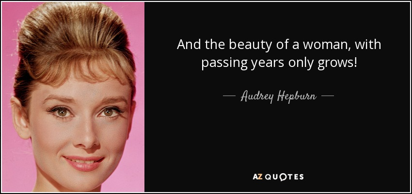 And the beauty of a woman, with passing years only grows! - Audrey Hepburn