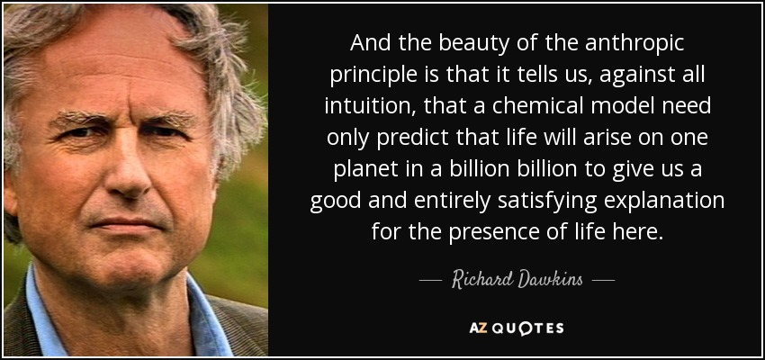 And the beauty of the anthropic principle is that it tells us, against all intuition, that a chemical model need only predict that life will arise on one planet in a billion billion to give us a good and entirely satisfying explanation for the presence of life here. - Richard Dawkins