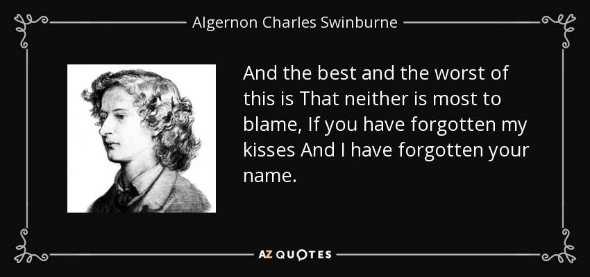 And the best and the worst of this is That neither is most to blame, If you have forgotten my kisses And I have forgotten your name. - Algernon Charles Swinburne
