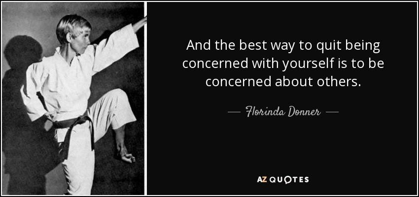 And the best way to quit being concerned with yourself is to be concerned about others. - Florinda Donner