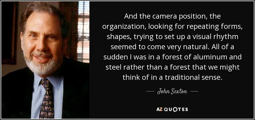 And the camera position, the organization, looking for repeating forms, shapes, trying to set up a visual rhythm seemed to come very natural. All of a sudden I was in a forest of aluminum and steel rather than a forest that we might think of in a traditional sense. - John Sexton