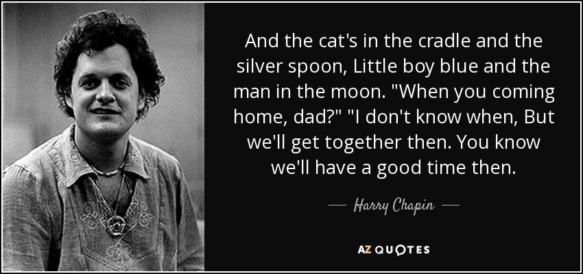 And the cat's in the cradle and the silver spoon, Little boy blue and the man in the moon.