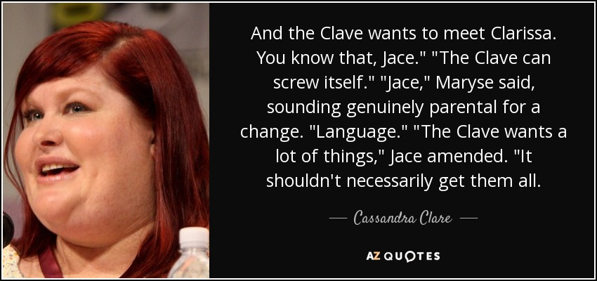 And the Clave wants to meet Clarissa. You know that, Jace.
