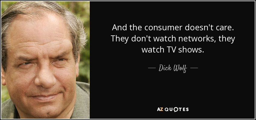 And the consumer doesn't care. They don't watch networks, they watch TV shows. - Dick Wolf