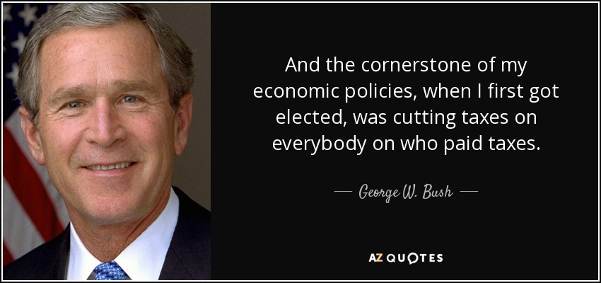 And the cornerstone of my economic policies, when I first got elected, was cutting taxes on everybody on who paid taxes. - George W. Bush