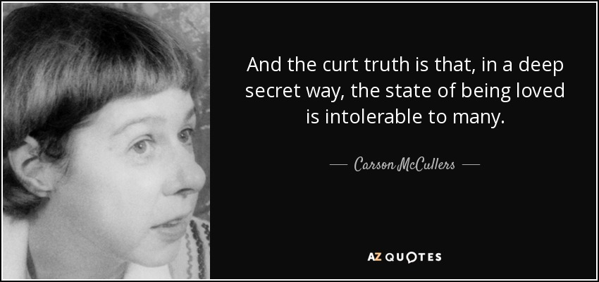 And the curt truth is that, in a deep secret way, the state of being loved is intolerable to many. - Carson McCullers