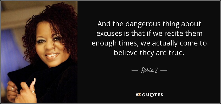And the dangerous thing about excuses is that if we recite them enough times, we actually come to believe they are true. - Robin S