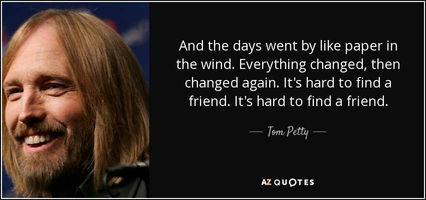 And the days went by like paper in the wind. Everything changed, then changed again. It's hard to find a friend. It's hard to find a friend. - Tom Petty