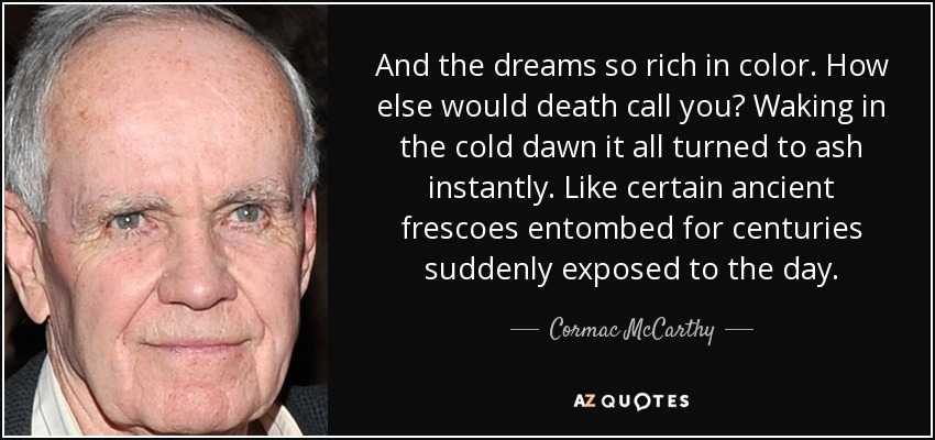 And the dreams so rich in color. How else would death call you? Waking in the cold dawn it all turned to ash instantly. Like certain ancient frescoes entombed for centuries suddenly exposed to the day. - Cormac McCarthy