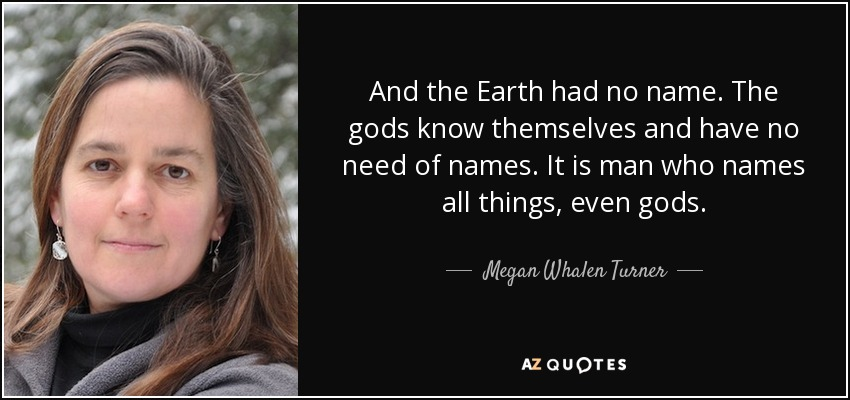 And the Earth had no name. The gods know themselves and have no need of names. It is man who names all things, even gods. - Megan Whalen Turner