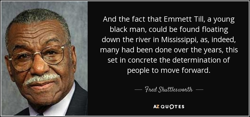 And the fact that Emmett Till, a young black man, could be found floating down the river in Mississippi, as, indeed, many had been done over the years, this set in concrete the determination of people to move forward. - Fred Shuttlesworth